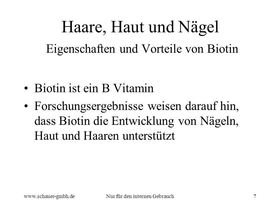 www.schauer-gmbh.deNur für den internen Gebrauch7 Haare, Haut und Nägel Eigenschaften und Vorteile von Biotin Biotin ist ein B Vitamin Forschungsergebnisse weisen darauf hin, dass Biotin die Entwicklung von Nägeln, Haut und Haaren unterstützt