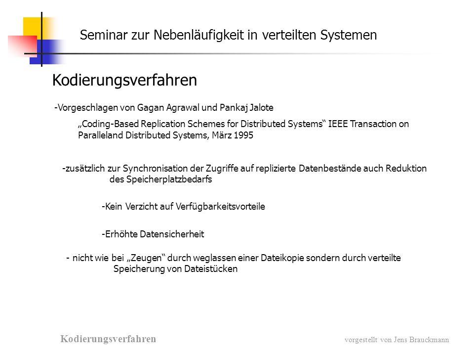 Seminar zur Nebenläufigkeit in verteilten Systemen Kodierungsverfahren vorgestellt von Jens Brauckmann -Vorgeschlagen von Gagan Agrawal und Pankaj Jalote Coding-Based Replication Schemes for Distributed Systems IEEE Transaction on Paralleland Distributed Systems, März 1995 -zusätzlich zur Synchronisation der Zugriffe auf replizierte Datenbestände auch Reduktion des Speicherplatzbedarfs -Kein Verzicht auf Verfügbarkeitsvorteile -Erhöhte Datensicherheit - nicht wie bei Zeugen durch weglassen einer Dateikopie sondern durch verteilte Speicherung von Dateistücken Kodierungsverfahren