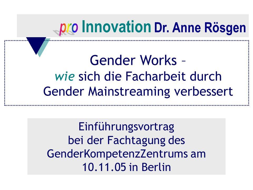 Innovation Dr. Anne Rösgen Gender Works – wie sich die Facharbeit durch Gender Mainstreaming verbessert Einführungsvortrag bei der Fachtagung des Gend
