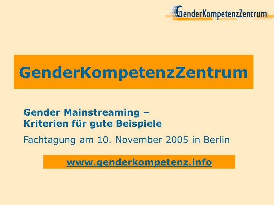 GenderKompetenzZentrum www.genderkompetenz.info Gender Mainstreaming – Kriterien für gute Beispiele Fachtagung am 10. November 2005 in Berlin