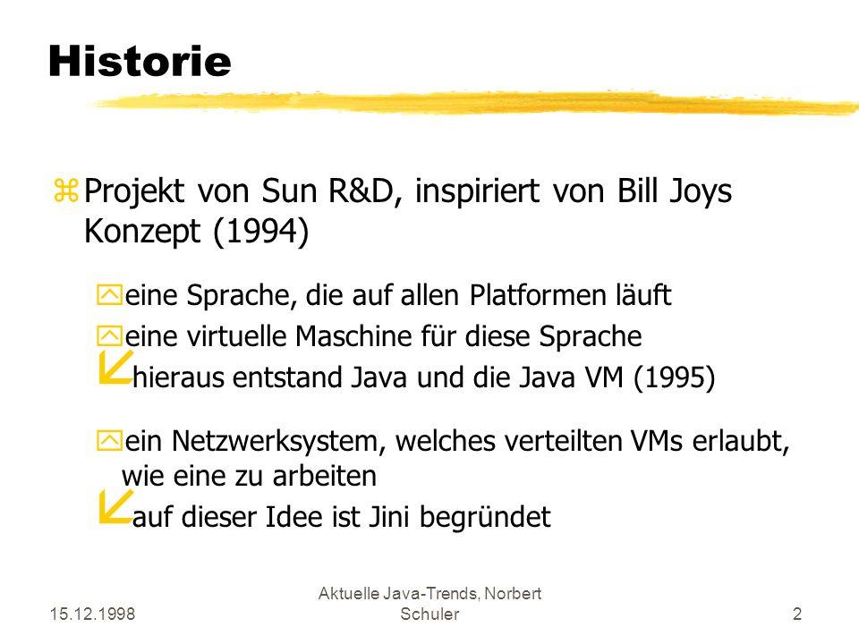 15.12.1998 Aktuelle Java-Trends, Norbert Schuler2 Historie zProjekt von Sun R&D, inspiriert von Bill Joys Konzept (1994) yeine Sprache, die auf allen Platformen läuft yeine virtuelle Maschine für diese Sprache å hieraus entstand Java und die Java VM (1995) yein Netzwerksystem, welches verteilten VMs erlaubt, wie eine zu arbeiten å auf dieser Idee ist Jini begründet