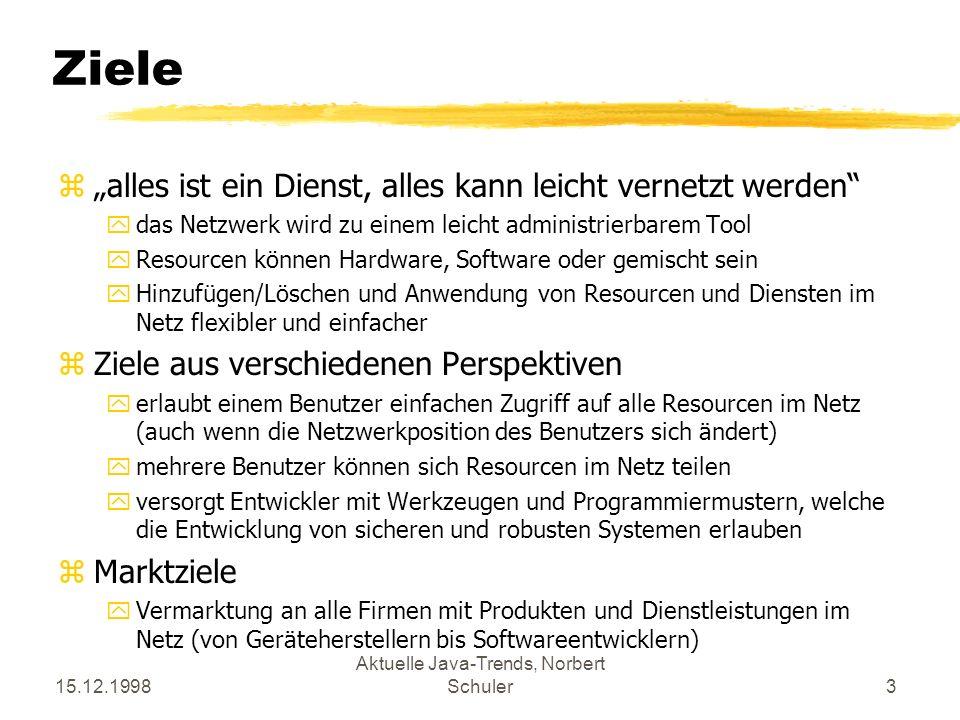 15.12.1998 Aktuelle Java-Trends, Norbert Schuler3 Ziele zalles ist ein Dienst, alles kann leicht vernetzt werden ydas Netzwerk wird zu einem leicht administrierbarem Tool yResourcen können Hardware, Software oder gemischt sein yHinzufügen/Löschen und Anwendung von Resourcen und Diensten im Netz flexibler und einfacher zZiele aus verschiedenen Perspektiven yerlaubt einem Benutzer einfachen Zugriff auf alle Resourcen im Netz (auch wenn die Netzwerkposition des Benutzers sich ändert) ymehrere Benutzer können sich Resourcen im Netz teilen yversorgt Entwickler mit Werkzeugen und Programmiermustern, welche die Entwicklung von sicheren und robusten Systemen erlauben zMarktziele yVermarktung an alle Firmen mit Produkten und Dienstleistungen im Netz (von Geräteherstellern bis Softwareentwicklern)