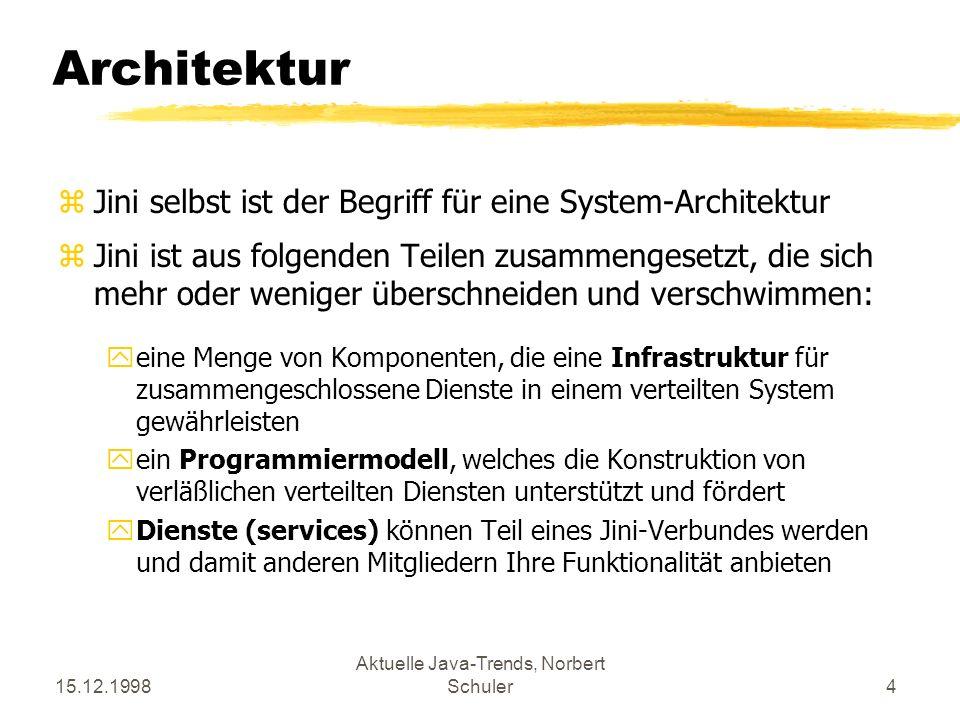 15.12.1998 Aktuelle Java-Trends, Norbert Schuler4 Architektur zJini selbst ist der Begriff für eine System-Architektur zJini ist aus folgenden Teilen zusammengesetzt, die sich mehr oder weniger überschneiden und verschwimmen: yeine Menge von Komponenten, die eine Infrastruktur für zusammengeschlossene Dienste in einem verteilten System gewährleisten yein Programmiermodell, welches die Konstruktion von verläßlichen verteilten Diensten unterstützt und fördert yDienste (services) können Teil eines Jini-Verbundes werden und damit anderen Mitgliedern Ihre Funktionalität anbieten