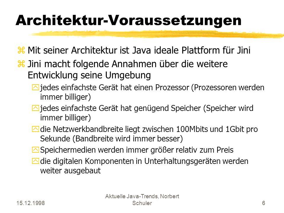 15.12.1998 Aktuelle Java-Trends, Norbert Schuler6 Architektur-Voraussetzungen zMit seiner Architektur ist Java ideale Plattform für Jini zJini macht folgende Annahmen über die weitere Entwicklung seine Umgebung yjedes einfachste Gerät hat einen Prozessor (Prozessoren werden immer billiger) yjedes einfachste Gerät hat genügend Speicher (Speicher wird immer billiger) ydie Netzwerkbandbreite liegt zwischen 100Mbits und 1Gbit pro Sekunde (Bandbreite wird immer besser) ySpeichermedien werden immer größer relativ zum Preis ydie digitalen Komponenten in Unterhaltungsgeräten werden weiter ausgebaut
