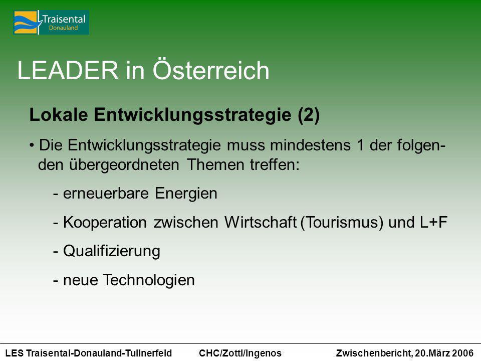 LES Traisental-Donauland-Tullnerfeld Zwischenbericht, 20.März 2006 CHC/Zottl/Ingenos LEADER in Österreich Lokale Entwicklungsstrategie (2) Die Entwicklungsstrategie muss mindestens 1 der folgen- den übergeordneten Themen treffen: - erneuerbare Energien - Kooperation zwischen Wirtschaft (Tourismus) und L+F - Qualifizierung - neue Technologien