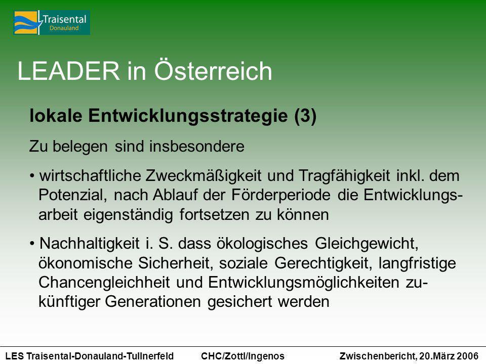 LES Traisental-Donauland-Tullnerfeld Zwischenbericht, 20.März 2006 CHC/Zottl/Ingenos LEADER in Österreich lokale Entwicklungsstrategie (3) Zu belegen sind insbesondere wirtschaftliche Zweckmäßigkeit und Tragfähigkeit inkl.