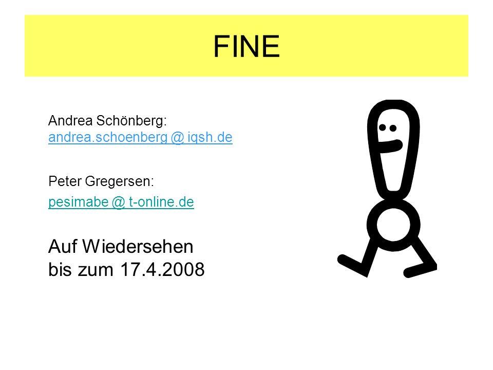 FINE Andrea Schönberg: andrea.schoenberg @ iqsh.de Peter Gregersen: pesimabe @ t-online.de Auf Wiedersehen bis zum 17.4.2008