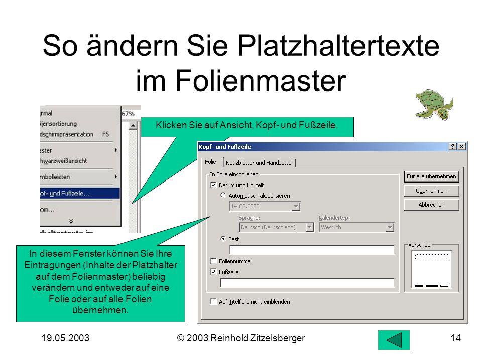 19.05.2003© 2003 Reinhold Zitzelsberger13 Einsatz des Folienmasters Der Folienmaster bestimmt, an welcher Stelle auf jeder (!!) Folie die verschiedene