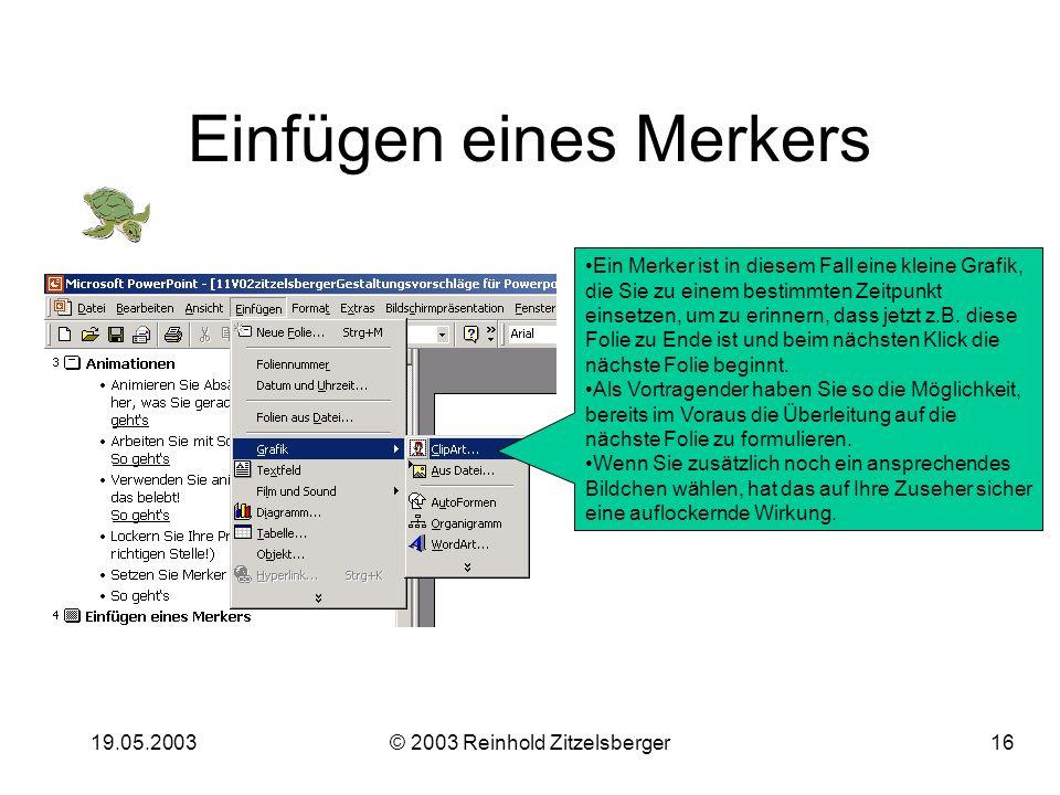 19.05.2003© 2003 Reinhold Zitzelsberger15 So fügen Sie Links ein: Wählen Sie die Folie aus, auf die Sie den Link legen wollen. (Das geht natürlich auc