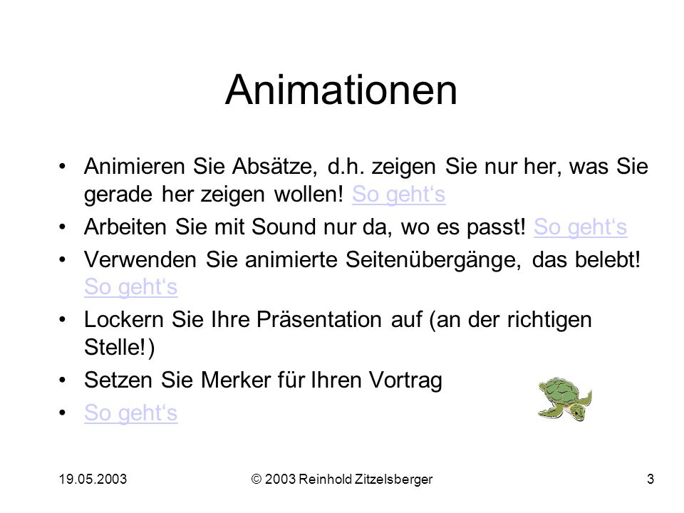 19.05.2003© 2003 Reinhold Zitzelsberger13 Einsatz des Folienmasters Der Folienmaster bestimmt, an welcher Stelle auf jeder (!!) Folie die verschiedenen Text- (oder Grafik-) Elemente angeordnet sein sollen.