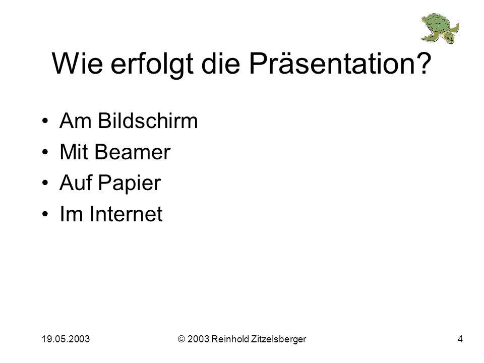 19.05.2003© 2003 Reinhold Zitzelsberger3 Animationen Animieren Sie Absätze, d.h. zeigen Sie nur her, was Sie gerade her zeigen wollen! So gehtsSo geht