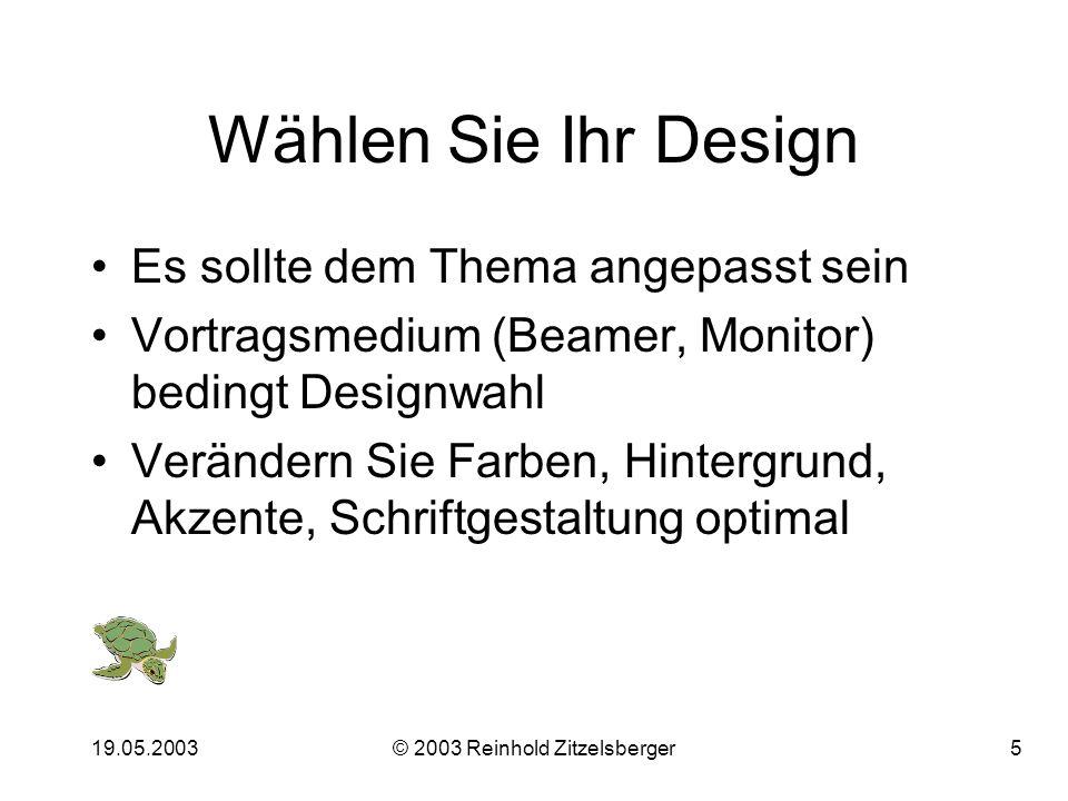 19.05.2003© 2003 Reinhold Zitzelsberger5 Wählen Sie Ihr Design Es sollte dem Thema angepasst sein Vortragsmedium (Beamer, Monitor) bedingt Designwahl Verändern Sie Farben, Hintergrund, Akzente, Schriftgestaltung optimal