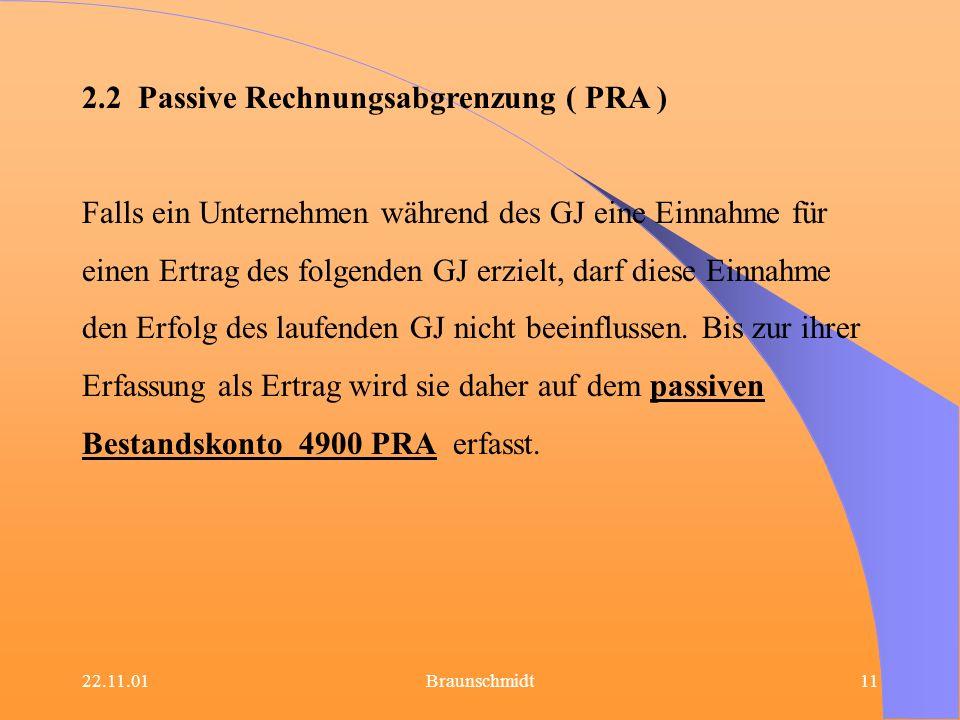 22.11.01Braunschmidt11 2.2 Passive Rechnungsabgrenzung ( PRA ) Falls ein Unternehmen während des GJ eine Einnahme für einen Ertrag des folgenden GJ er