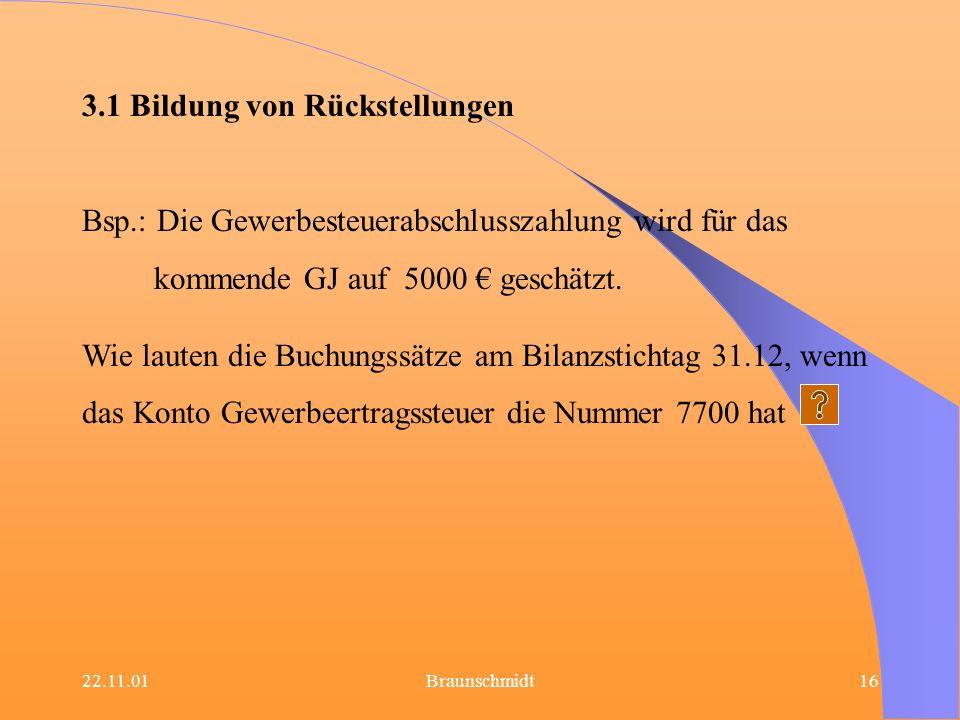 22.11.01Braunschmidt16 3.1 Bildung von Rückstellungen Bsp.: Die Gewerbesteuerabschlusszahlung wird für das kommende GJ auf 5000 geschätzt. Wie lauten