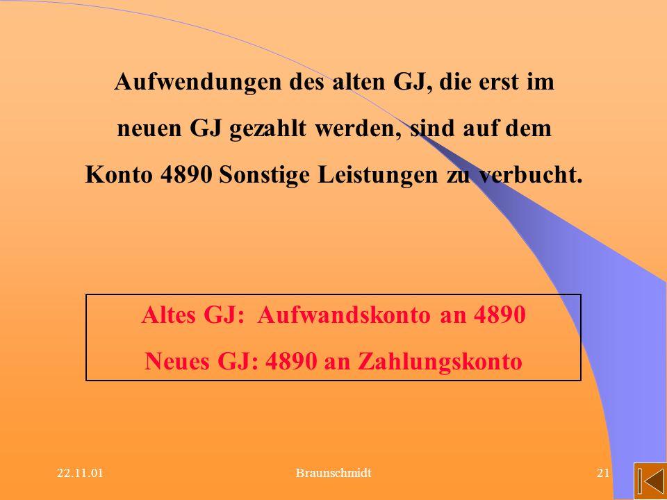 22.11.01Braunschmidt21 Aufwendungen des alten GJ, die erst im neuen GJ gezahlt werden, sind auf dem Konto 4890 Sonstige Leistungen zu verbucht. Altes