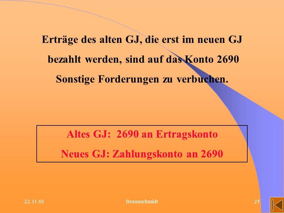 22.11.01Braunschmidt25 Altes GJ: 2690 an Ertragskonto Neues GJ: Zahlungskonto an 2690 Erträge des alten GJ, die erst im neuen GJ bezahlt werden, sind