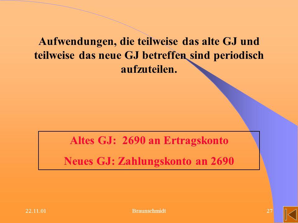 22.11.01Braunschmidt27 Altes GJ: 2690 an Ertragskonto Neues GJ: Zahlungskonto an 2690 Aufwendungen, die teilweise das alte GJ und teilweise das neue G