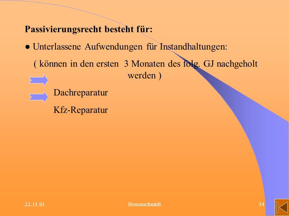 22.11.01Braunschmidt34 Passivierungsrecht besteht für: Unterlassene Aufwendungen für Instandhaltungen: ( können in den ersten 3 Monaten des folg. GJ n