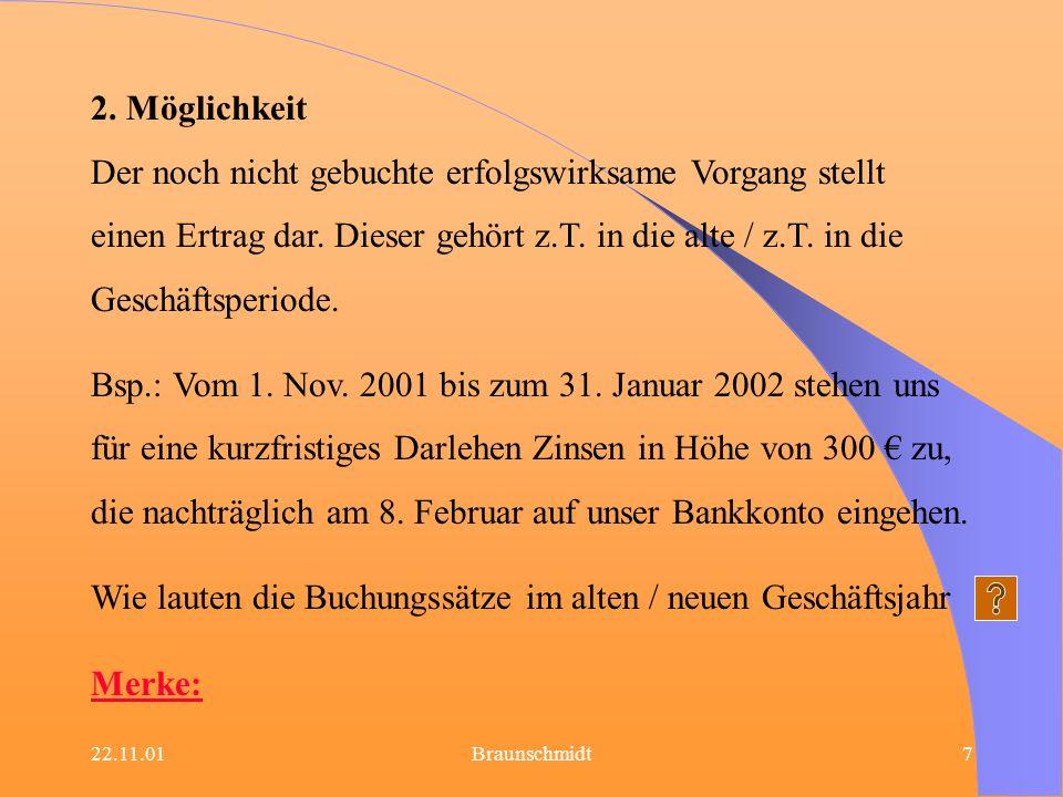 22.11.01Braunschmidt7 2. Möglichkeit Der noch nicht gebuchte erfolgswirksame Vorgang stellt einen Ertrag dar. Dieser gehört z.T. in die alte / z.T. in