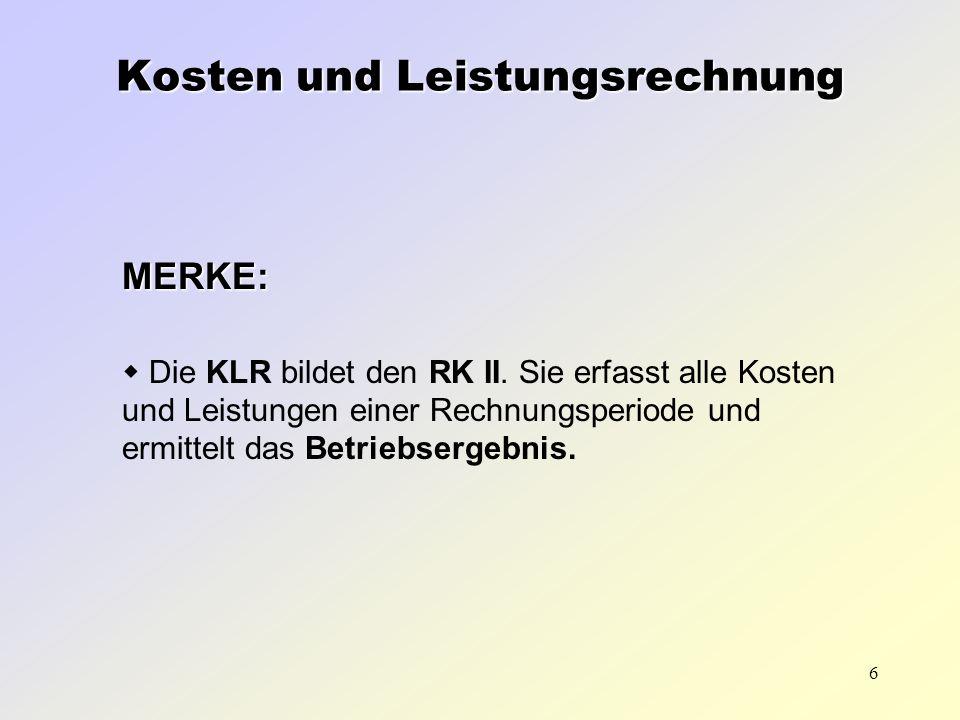 6 MERKE: Die KLR bildet den RK II. Sie erfasst alle Kosten und Leistungen einer Rechnungsperiode und ermittelt das Betriebsergebnis. Kosten und Leistu