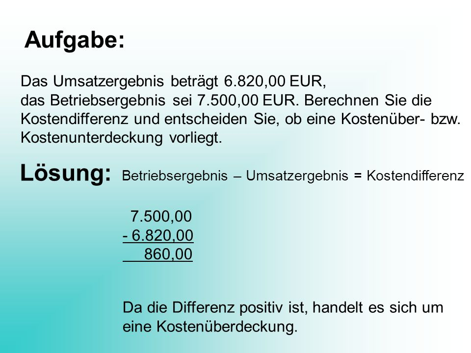Aufgabe: Das Umsatzergebnis beträgt 6.820,00 EUR, das Betriebsergebnis sei 7.500,00 EUR. Berechnen Sie die Kostendifferenz und entscheiden Sie, ob ein