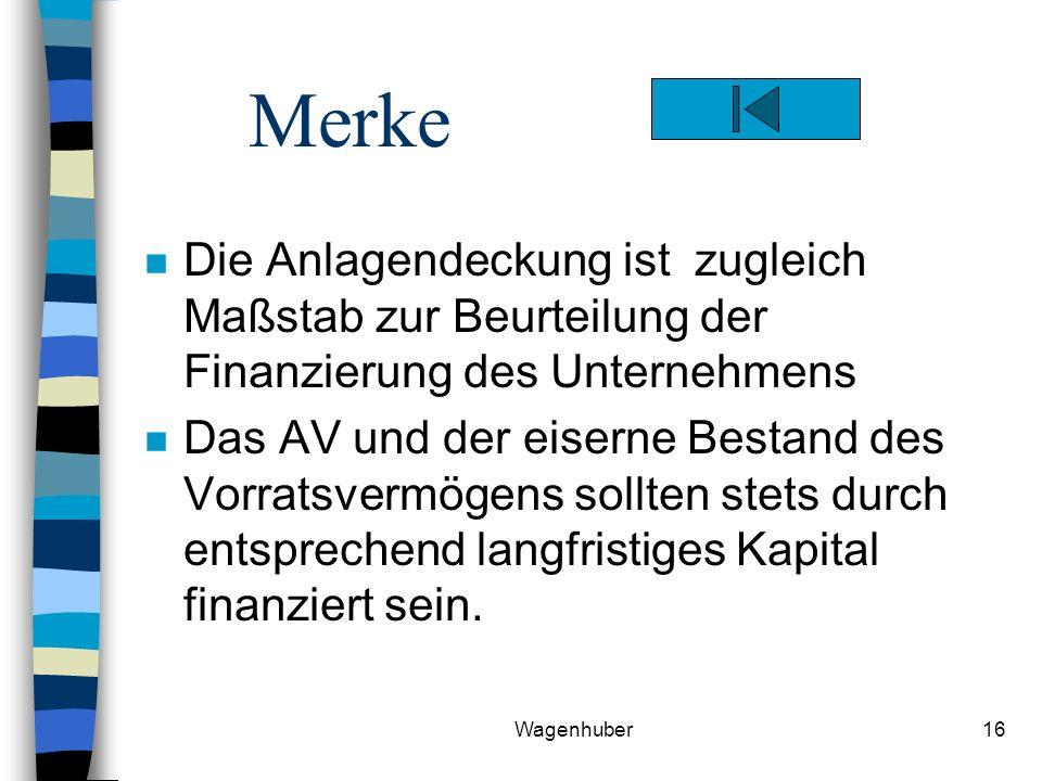 Wagenhuber16 Merke n Die Anlagendeckung ist zugleich Maßstab zur Beurteilung der Finanzierung des Unternehmens n Das AV und der eiserne Bestand des Vorratsvermögens sollten stets durch entsprechend langfristiges Kapital finanziert sein.