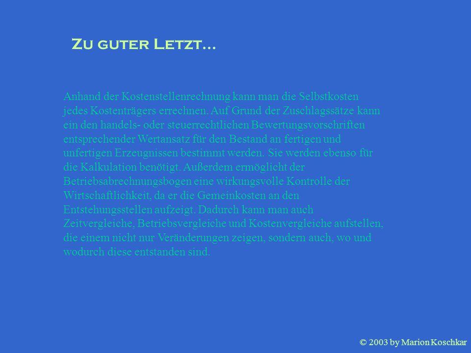 © 2003 by Marion Koschkar Anhand der Kostenstellenrechnung kann man die Selbstkosten jedes Kostenträgers errechnen. Auf Grund der Zuschlagssätze kann