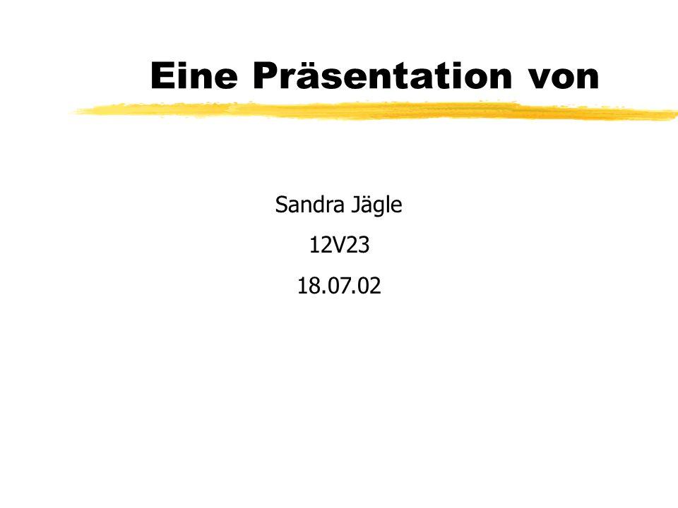 Eine Präsentation von Sandra Jägle 12V23 18.07.02