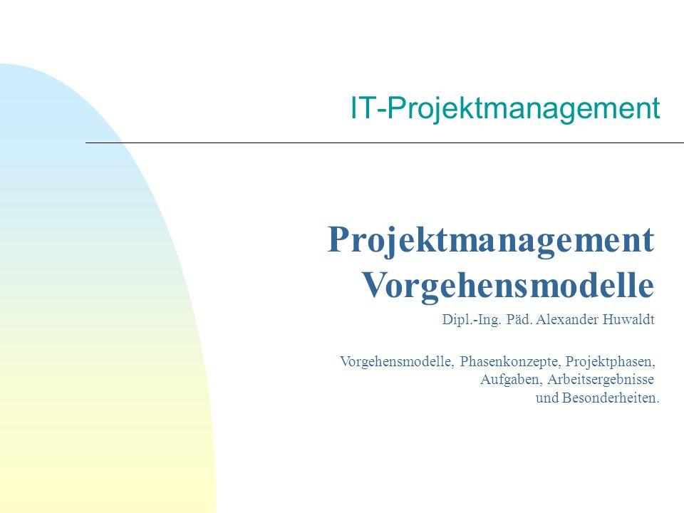 IT-Projektmanagement Projektmanagement Vorgehensmodelle Dipl.-Ing. Päd. Alexander Huwaldt Vorgehensmodelle, Phasenkonzepte, Projektphasen, Aufgaben, A
