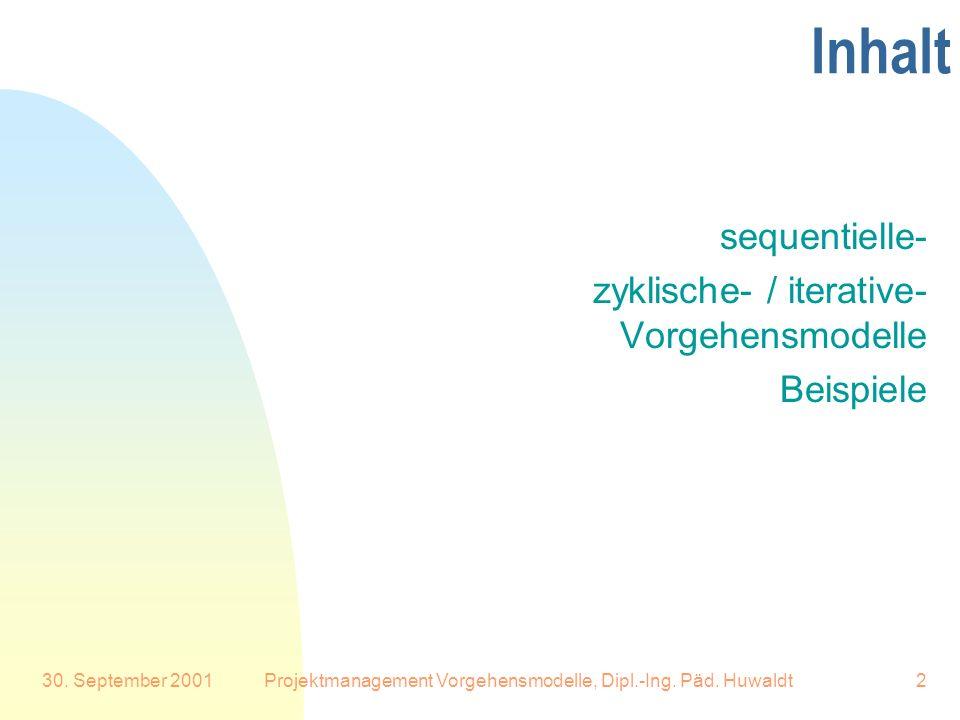 30. September 2001Projektmanagement Vorgehensmodelle, Dipl.-Ing. Päd. Huwaldt2 Inhalt sequentielle- zyklische- / iterative- Vorgehensmodelle Beispiele