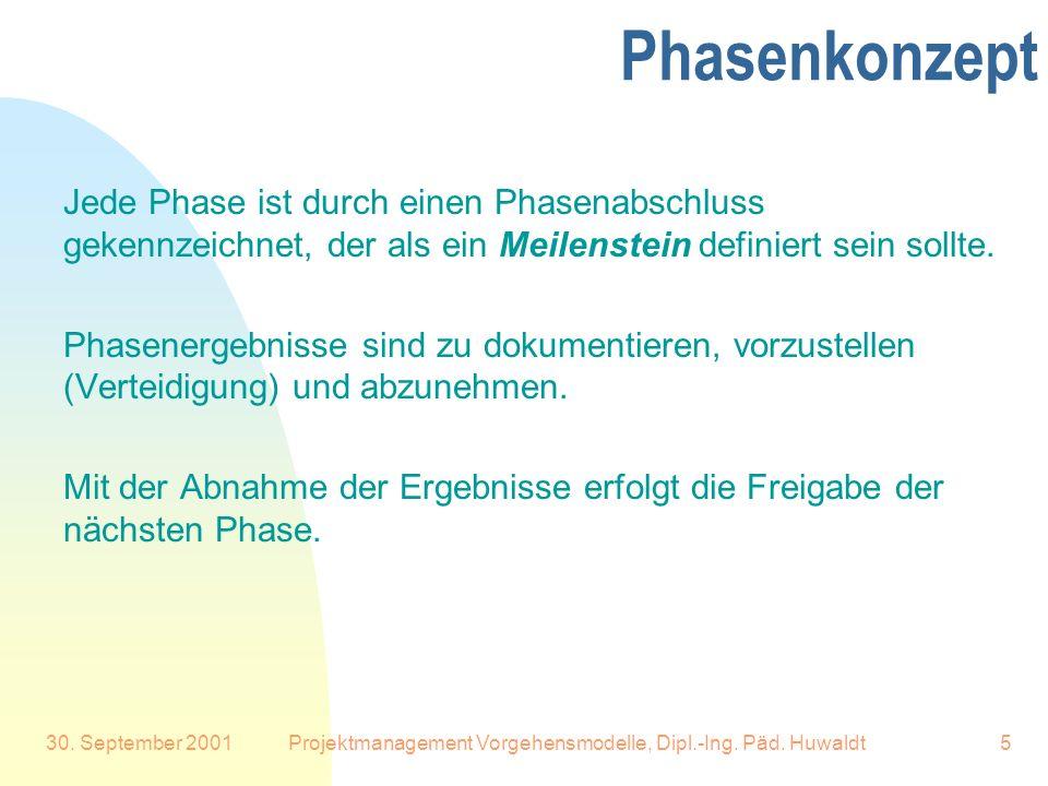 30. September 2001Projektmanagement Vorgehensmodelle, Dipl.-Ing. Päd. Huwaldt5 Phasenkonzept Jede Phase ist durch einen Phasenabschluss gekennzeichnet