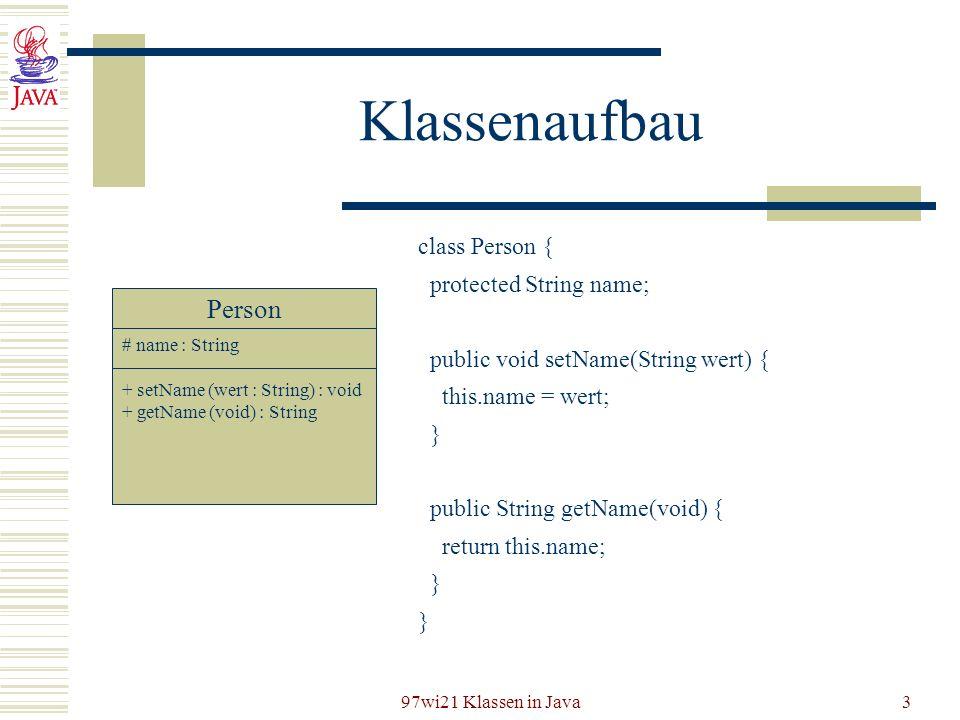 97wi21 Klassen in Java3 Klassenaufbau Person # name : String + setName (wert : String) : void + getName (void) : String class Person { protected Strin