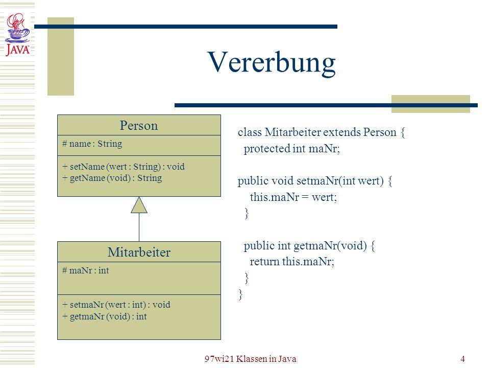 97wi21 Klassen in Java4 Vererbung Mitarbeiter # maNr : int + setmaNr (wert : int) : void + getmaNr (void) : int class Mitarbeiter extends Person { pro