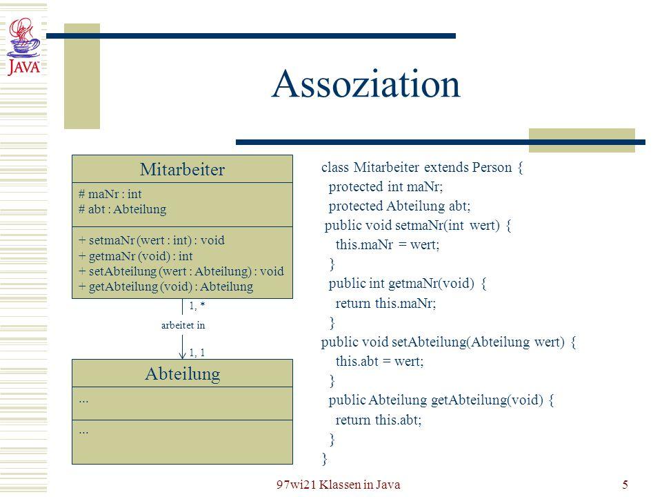 97wi21 Klassen in Java5 Assoziation Mitarbeiter # maNr : int # abt : Abteilung + setmaNr (wert : int) : void + getmaNr (void) : int + setAbteilung (we