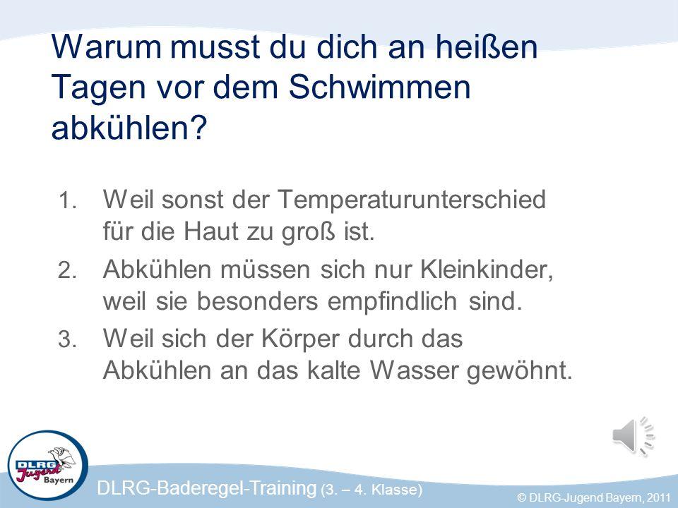 DLRG-Baderegel-Training (3. – 4. Klasse) © DLRG-Jugend Bayern, 2011 Warum musst du dich an heißen Tagen vor dem Schwimmen abkühlen? 1. Weil sonst der