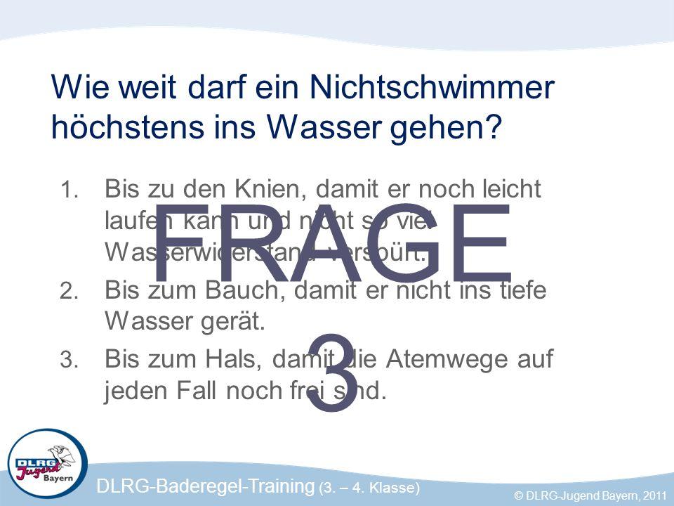 DLRG-Baderegel-Training (3. – 4. Klasse) © DLRG-Jugend Bayern, 2011 Wie weit darf ein Nichtschwimmer höchstens ins Wasser gehen? 1. Bis zu den Knien,