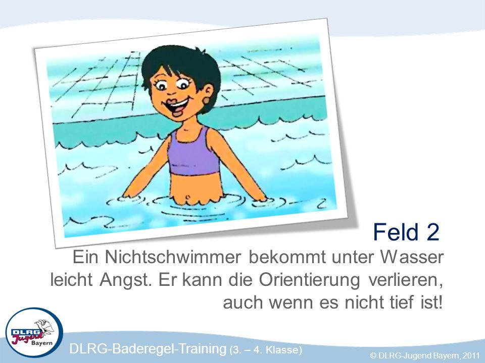 DLRG-Baderegel-Training (3. – 4. Klasse) © DLRG-Jugend Bayern, 2011 Feld 2 Ein Nichtschwimmer bekommt unter Wasser leicht Angst. Er kann die Orientier