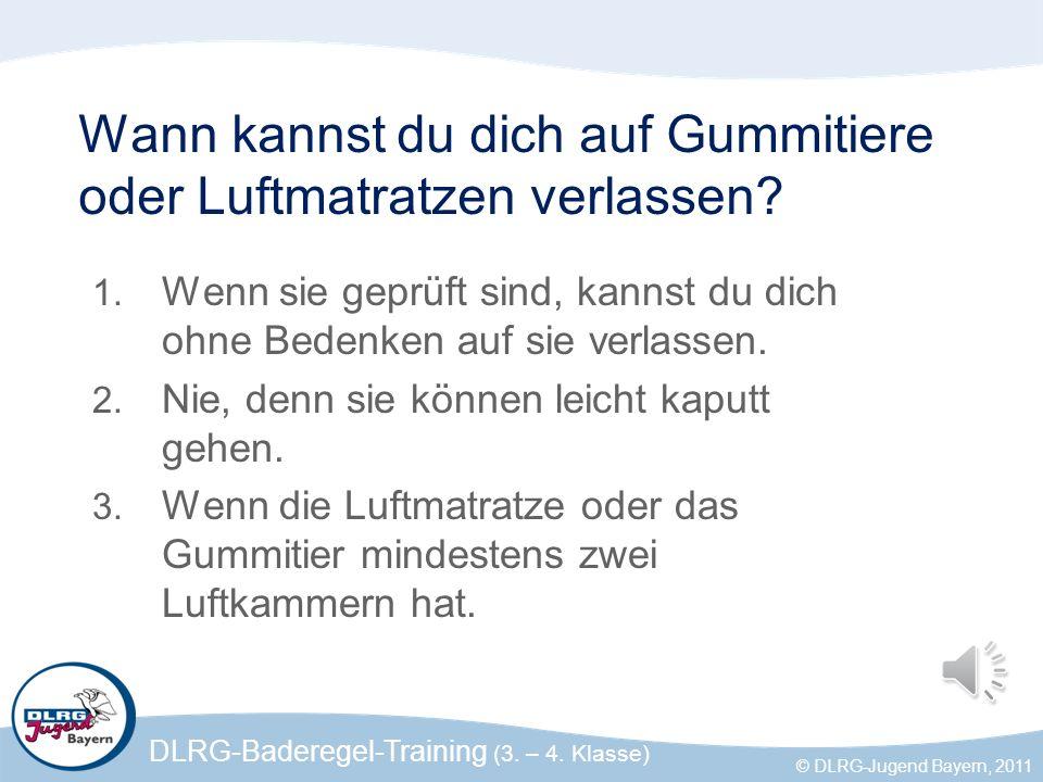 DLRG-Baderegel-Training (3. – 4. Klasse) © DLRG-Jugend Bayern, 2011 Wann kannst du dich auf Gummitiere oder Luftmatratzen verlassen? 1. Wenn sie geprü
