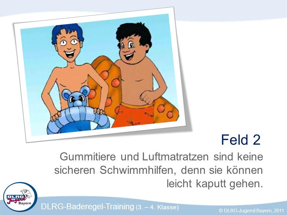 DLRG-Baderegel-Training (3. – 4. Klasse) © DLRG-Jugend Bayern, 2011 Feld 2 Gummitiere und Luftmatratzen sind keine sicheren Schwimmhilfen, denn sie kö