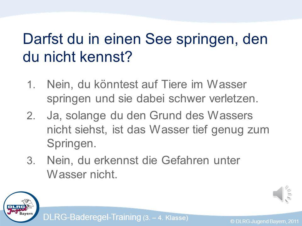 DLRG-Baderegel-Training (3. – 4. Klasse) © DLRG-Jugend Bayern, 2011 Darfst du in einen See springen, den du nicht kennst? 1. Nein, du könntest auf Tie