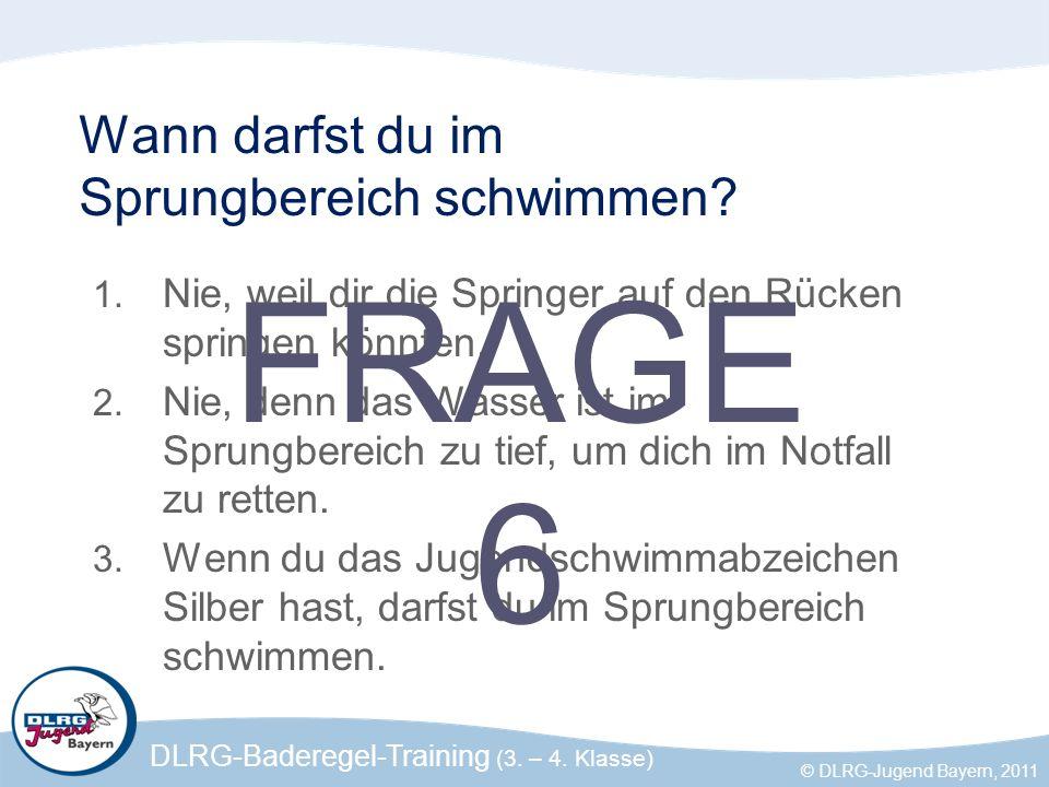 DLRG-Baderegel-Training (3. – 4. Klasse) © DLRG-Jugend Bayern, 2011 Wann darfst du im Sprungbereich schwimmen? 1. Nie, weil dir die Springer auf den R