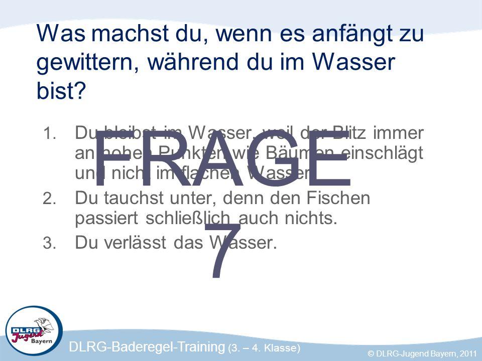 DLRG-Baderegel-Training (3. – 4. Klasse) © DLRG-Jugend Bayern, 2011 Was machst du, wenn es anfängt zu gewittern, während du im Wasser bist? 1. Du blei