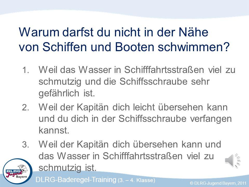 DLRG-Baderegel-Training (3. – 4. Klasse) © DLRG-Jugend Bayern, 2011 Warum darfst du nicht in der Nähe von Schiffen und Booten schwimmen? 1. Weil das W