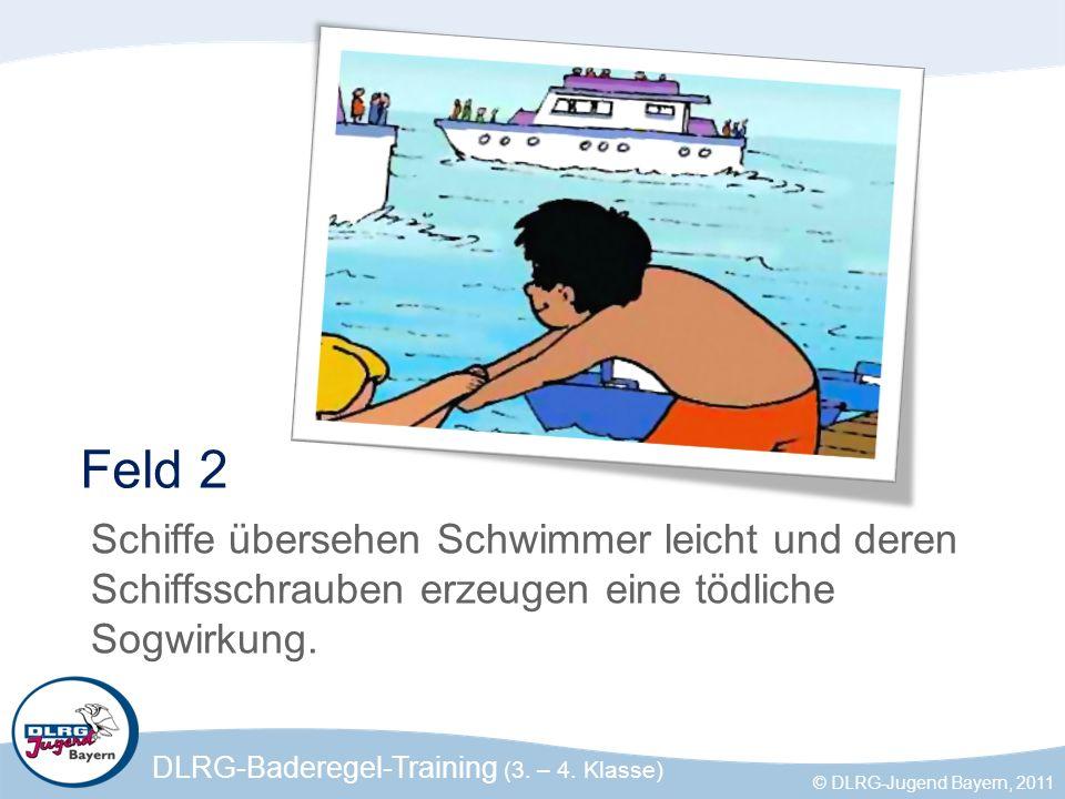 DLRG-Baderegel-Training (3. – 4. Klasse) © DLRG-Jugend Bayern, 2011 Feld 2 Schiffe übersehen Schwimmer leicht und deren Schiffsschrauben erzeugen eine