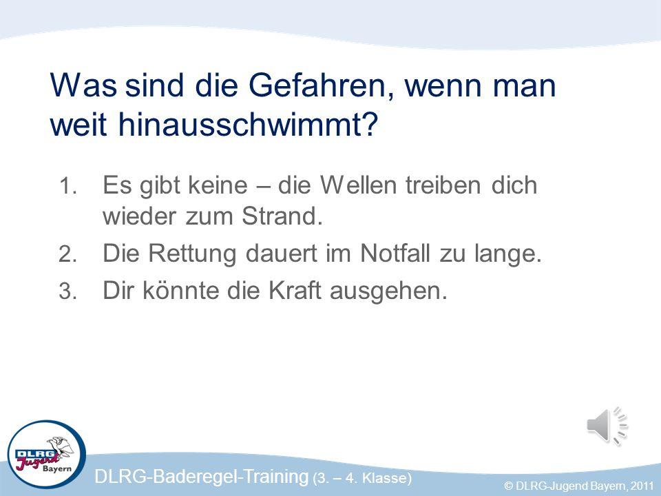 DLRG-Baderegel-Training (3. – 4. Klasse) © DLRG-Jugend Bayern, 2011 Was sind die Gefahren, wenn man weit hinausschwimmt? 1. Es gibt keine – die Wellen