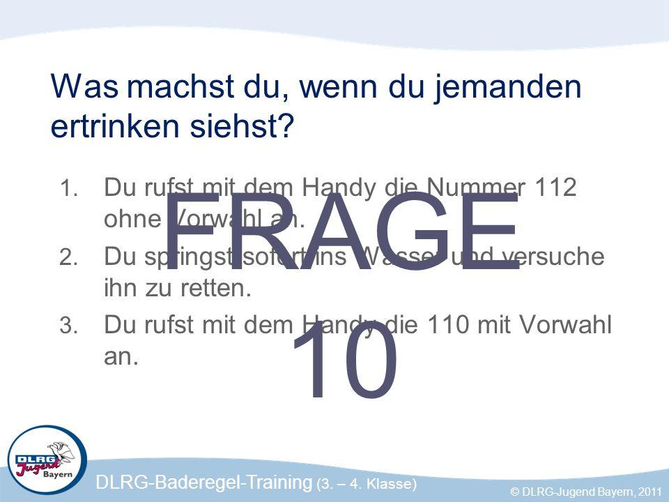 DLRG-Baderegel-Training (3. – 4. Klasse) © DLRG-Jugend Bayern, 2011 Was machst du, wenn du jemanden ertrinken siehst? 1. Du rufst mit dem Handy die Nu