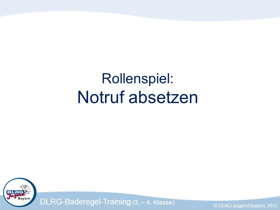 DLRG-Baderegel-Training (3. – 4. Klasse) © DLRG-Jugend Bayern, 2011 Rollenspiel: Notruf absetzen