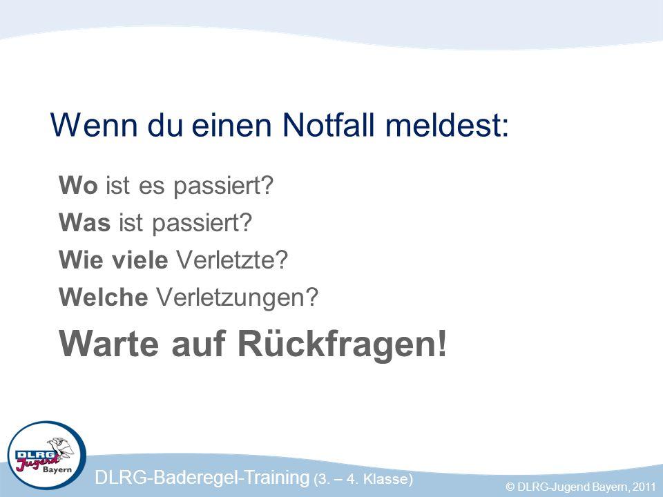 DLRG-Baderegel-Training (3. – 4. Klasse) © DLRG-Jugend Bayern, 2011 Wenn du einen Notfall meldest: Wo ist es passiert? Was ist passiert? Wie viele Ver