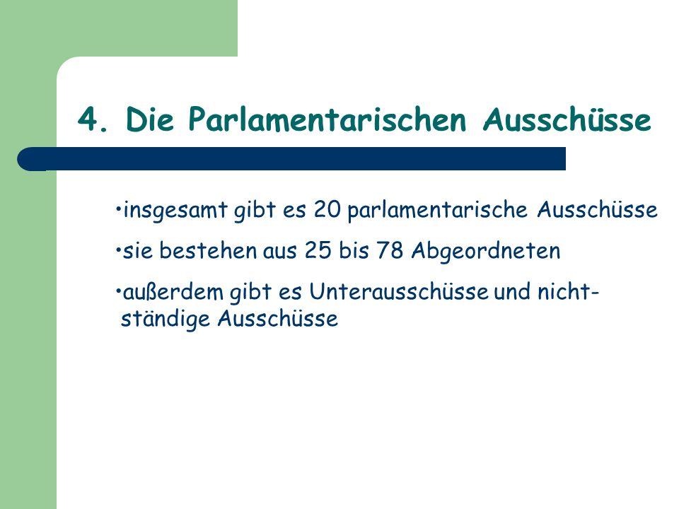 4. Die Parlamentarischen Ausschüsse insgesamt gibt es 20 parlamentarische Ausschüsse sie bestehen aus 25 bis 78 Abgeordneten außerdem gibt es Unteraus