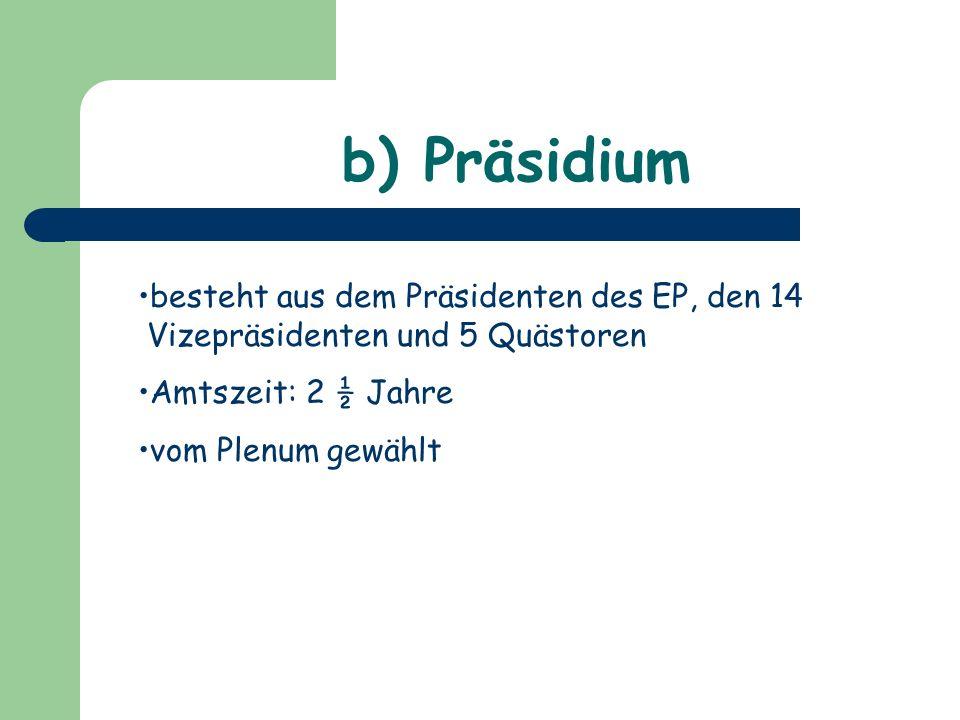 b) Präsidium besteht aus dem Präsidenten des EP, den 14 Vizepräsidenten und 5 Quästoren Amtszeit: 2 ½ Jahre vom Plenum gewählt